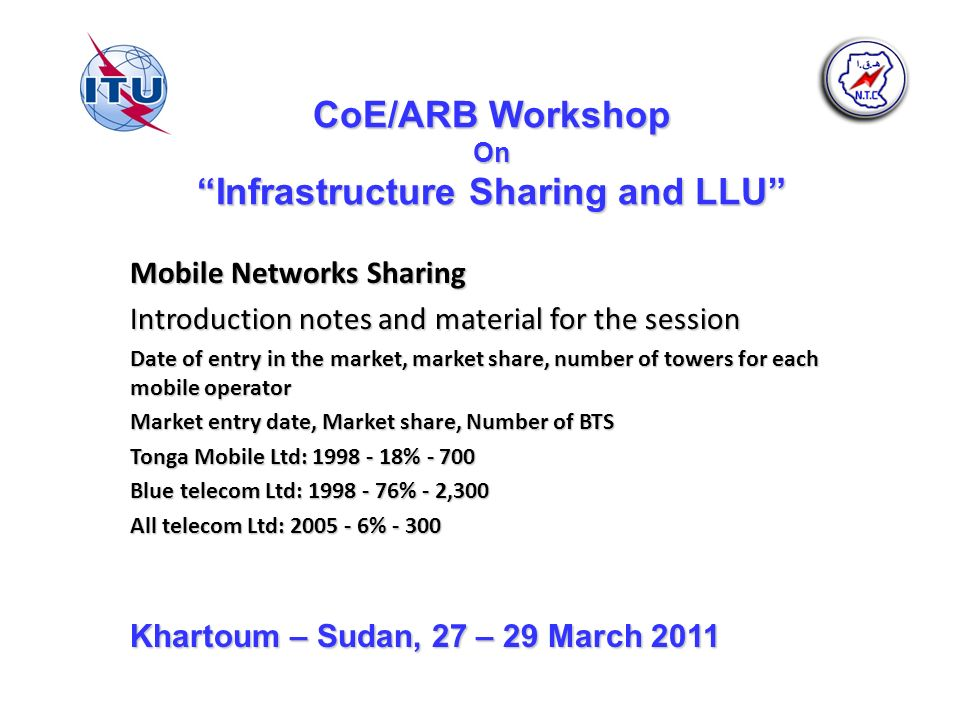 CoE/ARB Workshop On Infrastructure Sharing and LLU Mobile Networks Sharing Introduction notes and material for the session Date of entry in the market, market share, number of towers for each mobile operator Market entry date, Market share, Number of BTS Tonga Mobile Ltd: 1998 - 18% - 700 Blue telecom Ltd: 1998 - 76% - 2,300 All telecom Ltd: 2005 - 6% - 300 Khartoum – Sudan, 27 – 29 March 2011