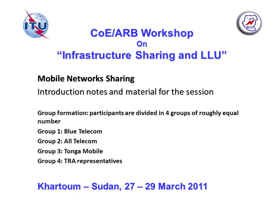 CoE/ARB Workshop On Infrastructure Sharing and LLU Mobile Networks Sharing Introduction notes and material for the session Group formation: participants are divided in 4 groups of roughly equal number Group 1: Blue Telecom Group 2: All Telecom Group 3: Tonga Mobile Group 4: TRA representatives Khartoum – Sudan, 27 – 29 March 2011