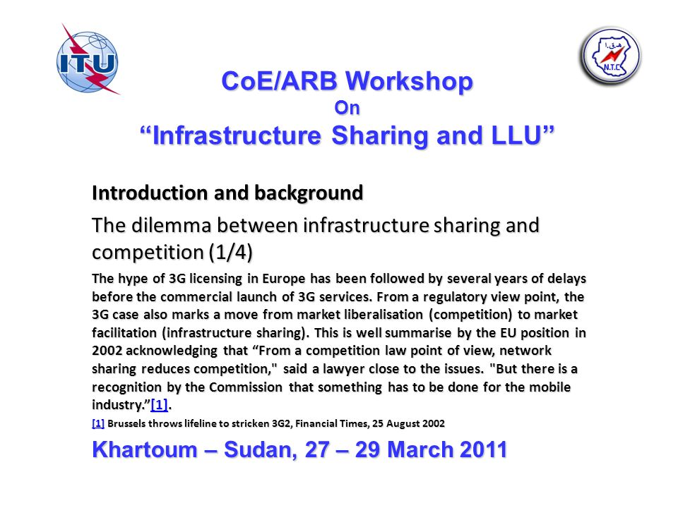 CoE/ARB Workshop On Infrastructure Sharing and LLU Introduction and background The dilemma between infrastructure sharing and competition (1/4) The hype of 3G licensing in Europe has been followed by several years of delays before the commercial launch of 3G services.