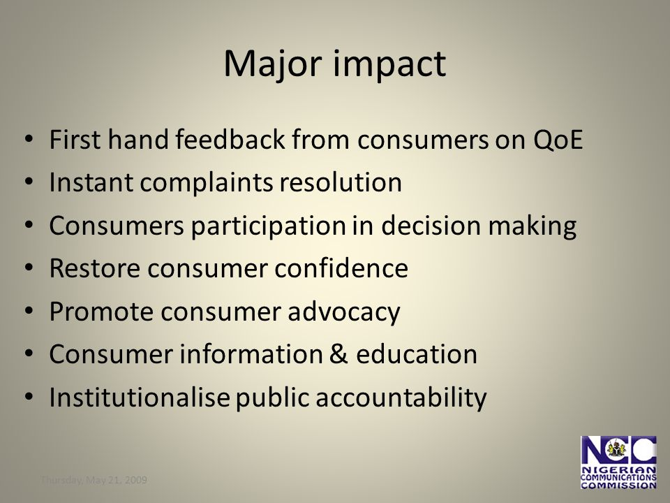 Thursday, May 21, Major impact First hand feedback from consumers on QoE Instant complaints resolution Consumers participation in decision making Restore consumer confidence Promote consumer advocacy Consumer information & education Institutionalise public accountability