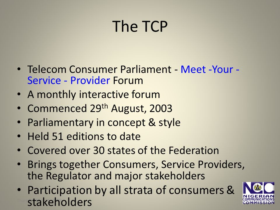 Thursday, May 21, The TCP Telecom Consumer Parliament - Meet -Your - Service - Provider Forum A monthly interactive forum Commenced 29 th August, 2003 Parliamentary in concept & style Held 51 editions to date Covered over 30 states of the Federation Brings together Consumers, Service Providers, the Regulator and major stakeholders Participation by all strata of consumers & stakeholders