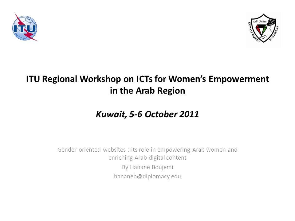 ITU Regional Workshop on ICTs for Womens Empowerment in the Arab Region Kuwait, 5-6 October 2011 Gender oriented websites : its role in empowering Arab women and enriching Arab digital content By Hanane Boujemi hananeb@diplomacy.edu