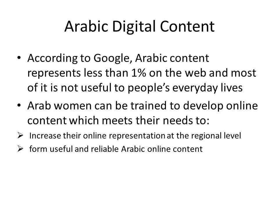 Arabic Digital Content According to Google, Arabic content represents less than 1% on the web and most of it is not useful to peoples everyday lives A