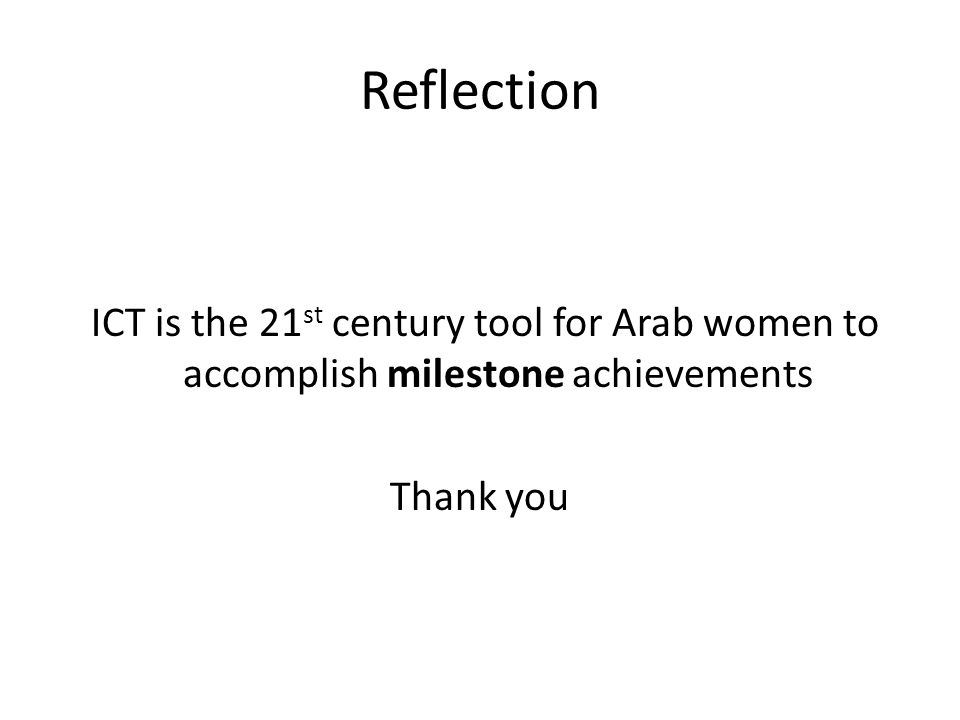 Reflection ICT is the 21 st century tool for Arab women to accomplish milestone achievements Thank you