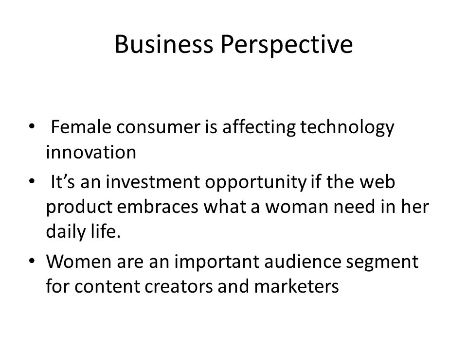 Business Perspective Female consumer is affecting technology innovation Its an investment opportunity if the web product embraces what a woman need in her daily life.