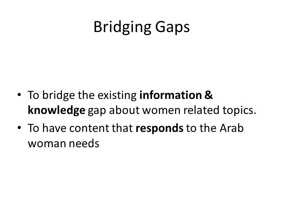 Bridging Gaps To bridge the existing information & knowledge gap about women related topics.