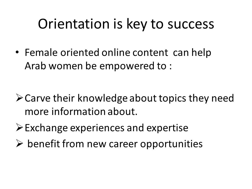 Orientation is key to success Female oriented online content can help Arab women be empowered to : Carve their knowledge about topics they need more information about.