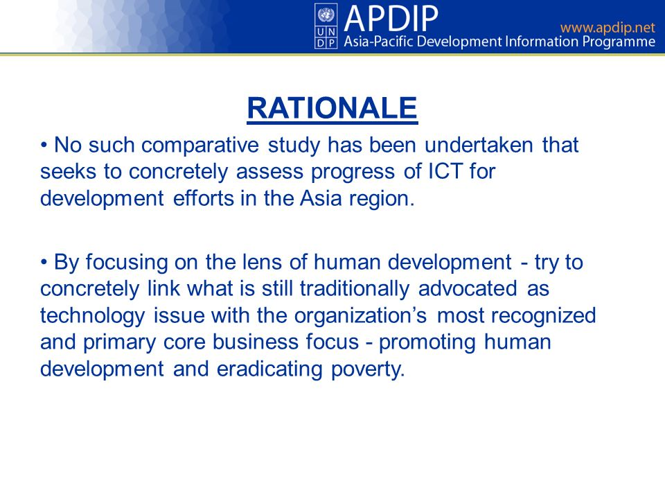 RATIONALE No such comparative study has been undertaken that seeks to concretely assess progress of ICT for development efforts in the Asia region.
