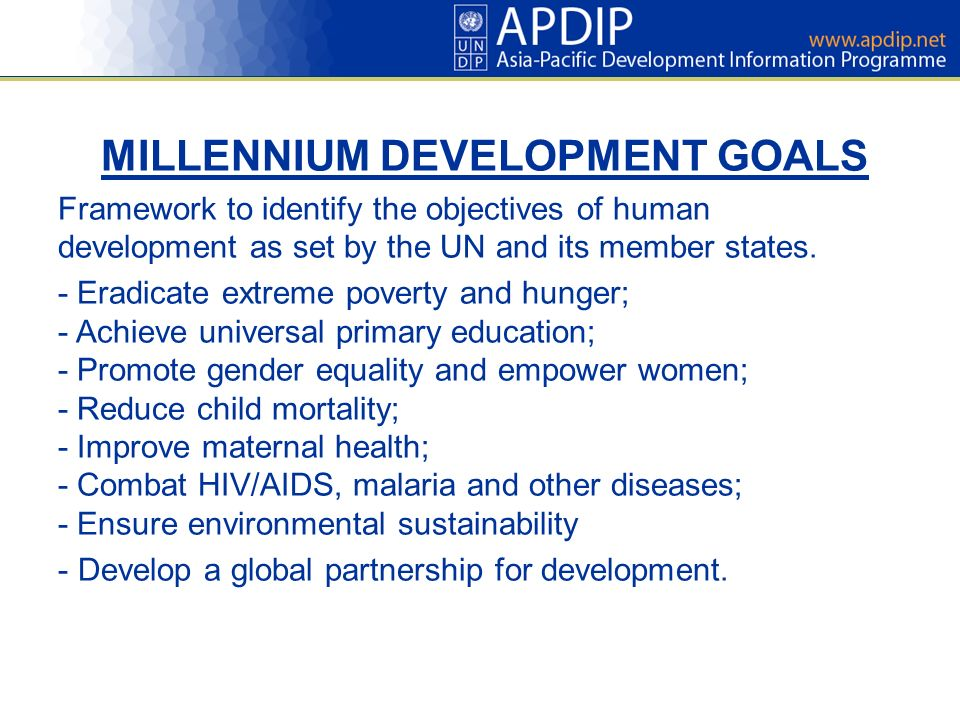 MILLENNIUM DEVELOPMENT GOALS Framework to identify the objectives of human development as set by the UN and its member states.