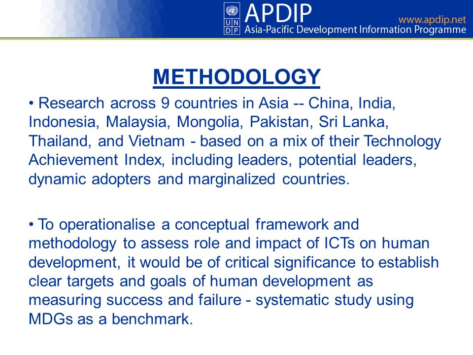 METHODOLOGY Research across 9 countries in Asia -- China, India, Indonesia, Malaysia, Mongolia, Pakistan, Sri Lanka, Thailand, and Vietnam - based on a mix of their Technology Achievement Index, including leaders, potential leaders, dynamic adopters and marginalized countries.