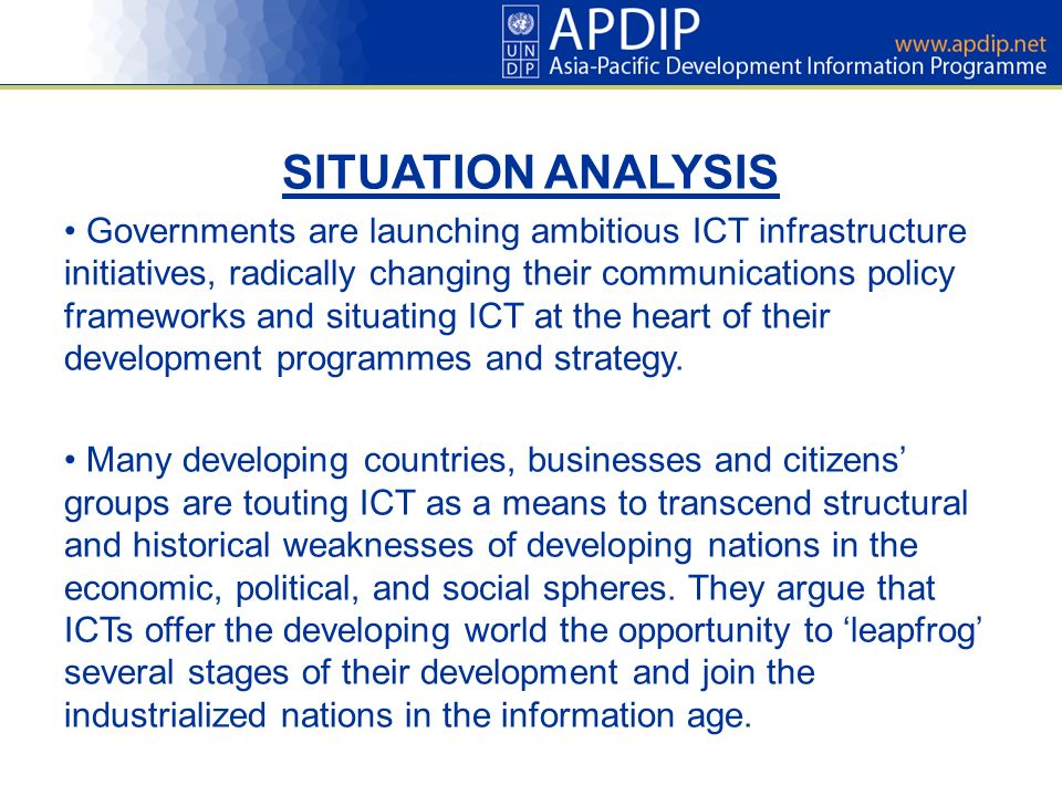 SITUATION ANALYSIS Governments are launching ambitious ICT infrastructure initiatives, radically changing their communications policy frameworks and situating ICT at the heart of their development programmes and strategy.