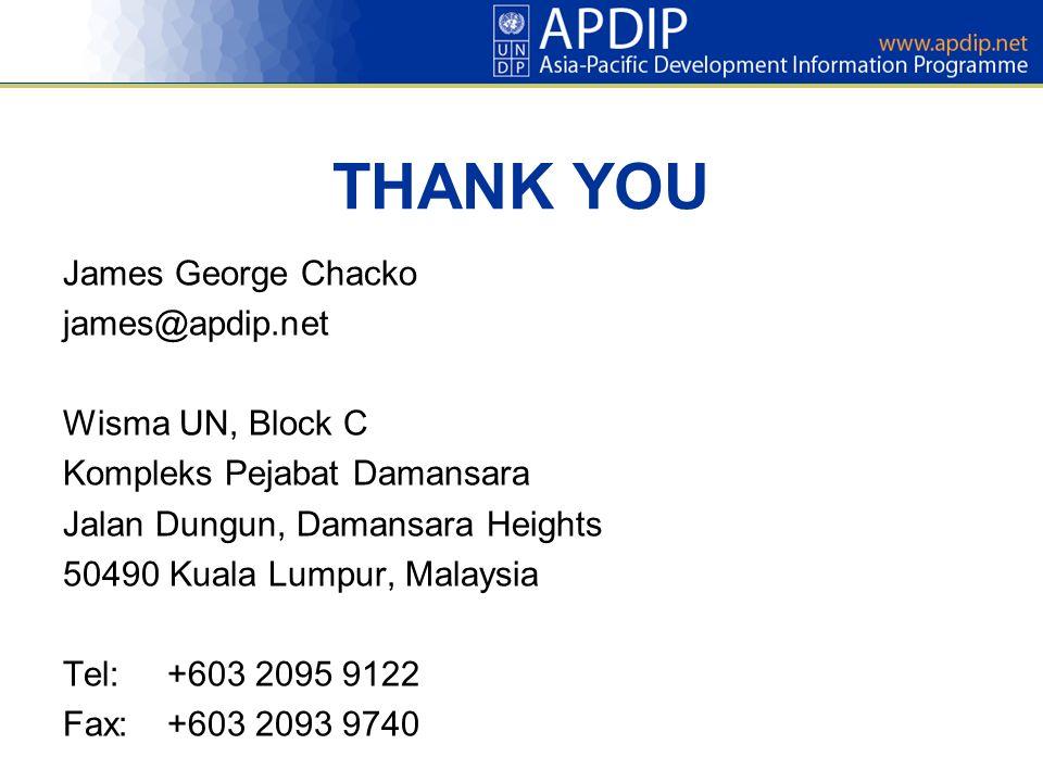THANK YOU James George Chacko james@apdip.net Wisma UN, Block C Kompleks Pejabat Damansara Jalan Dungun, Damansara Heights 50490 Kuala Lumpur, Malaysia Tel:+603 2095 9122 Fax:+603 2093 9740
