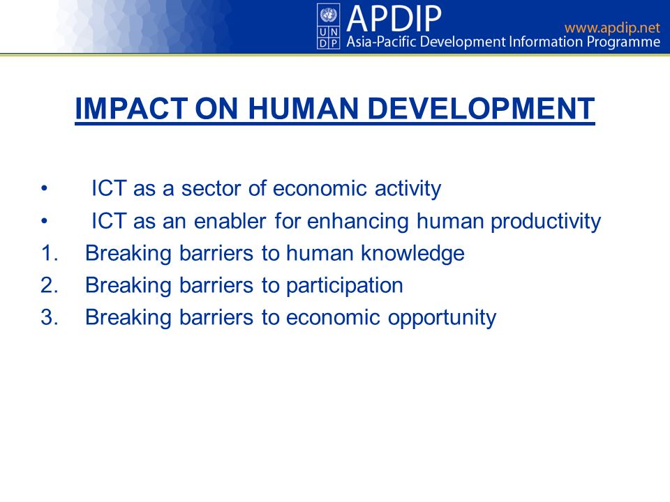 IMPACT ON HUMAN DEVELOPMENT ICT as a sector of economic activity ICT as an enabler for enhancing human productivity 1.Breaking barriers to human knowledge 2.Breaking barriers to participation 3.Breaking barriers to economic opportunity