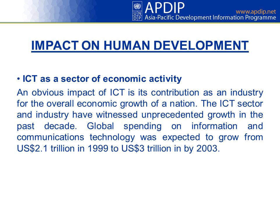 IMPACT ON HUMAN DEVELOPMENT ICT as a sector of economic activity An obvious impact of ICT is its contribution as an industry for the overall economic growth of a nation.