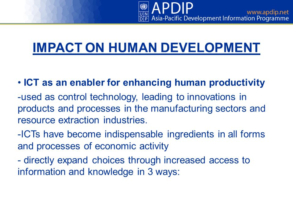 IMPACT ON HUMAN DEVELOPMENT ICT as an enabler for enhancing human productivity -used as control technology, leading to innovations in products and processes in the manufacturing sectors and resource extraction industries.