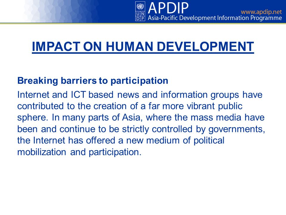 IMPACT ON HUMAN DEVELOPMENT Breaking barriers to participation Internet and ICT based news and information groups have contributed to the creation of a far more vibrant public sphere.