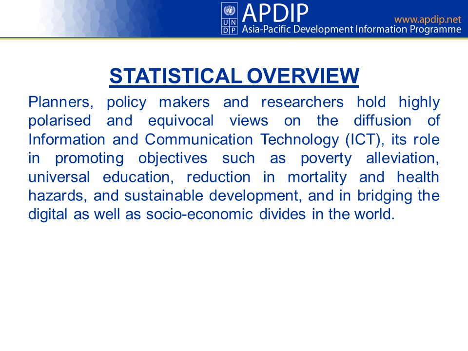 STATISTICAL OVERVIEW Planners, policy makers and researchers hold highly polarised and equivocal views on the diffusion of Information and Communication Technology (ICT), its role in promoting objectives such as poverty alleviation, universal education, reduction in mortality and health hazards, and sustainable development, and in bridging the digital as well as socio-economic divides in the world.