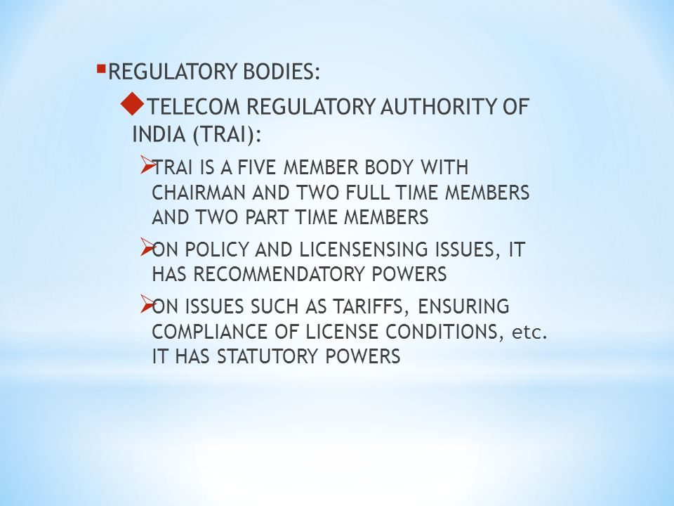 REGULATORY BODIES: TELECOM REGULATORY AUTHORITY OF INDIA (TRAI): TRAI IS A FIVE MEMBER BODY WITH CHAIRMAN AND TWO FULL TIME MEMBERS AND TWO PART TIME MEMBERS ON POLICY AND LICENSENSING ISSUES, IT HAS RECOMMENDATORY POWERS ON ISSUES SUCH AS TARIFFS, ENSURING COMPLIANCE OF LICENSE CONDITIONS, etc.