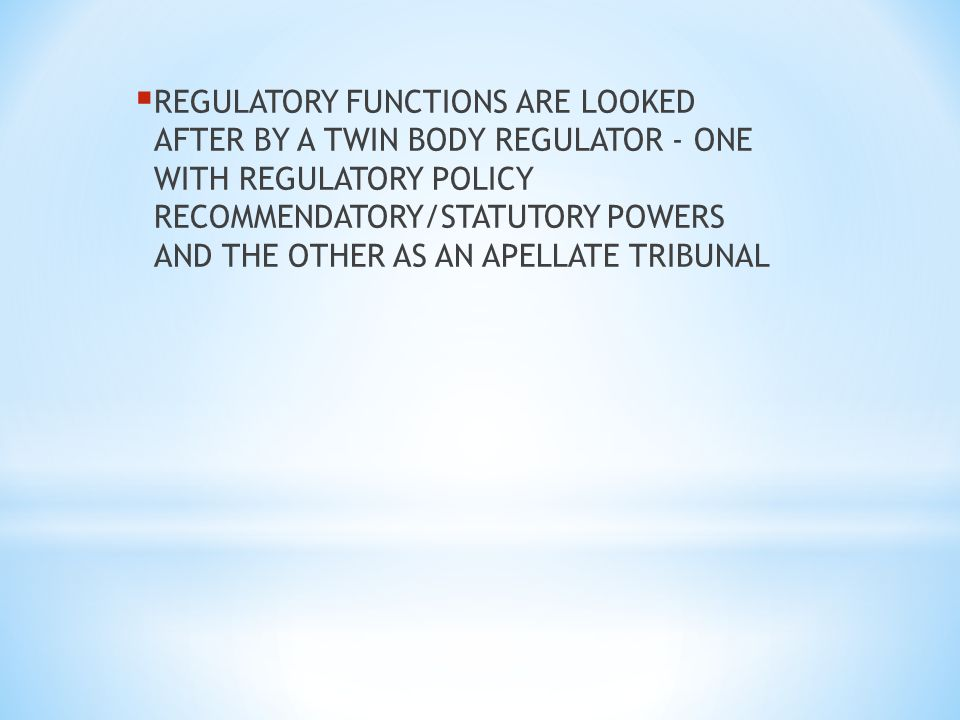 REGULATORY FUNCTIONS ARE LOOKED AFTER BY A TWIN BODY REGULATOR - ONE WITH REGULATORY POLICY RECOMMENDATORY/STATUTORY POWERS AND THE OTHER AS AN APELLATE TRIBUNAL