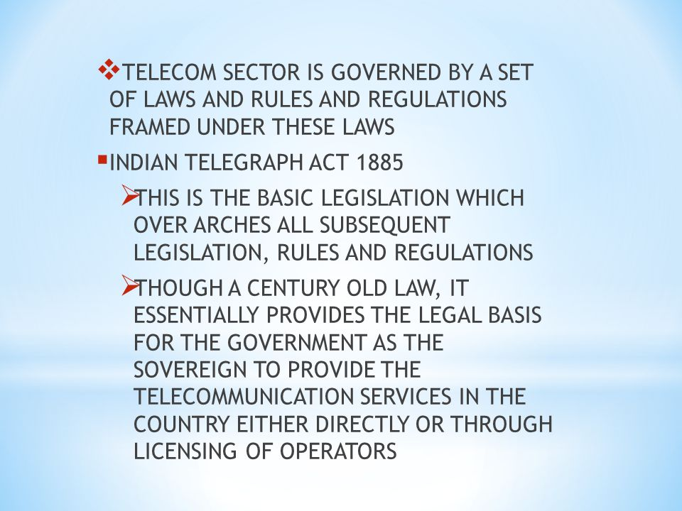 TELECOM SECTOR IS GOVERNED BY A SET OF LAWS AND RULES AND REGULATIONS FRAMED UNDER THESE LAWS INDIAN TELEGRAPH ACT 1885 THIS IS THE BASIC LEGISLATION WHICH OVER ARCHES ALL SUBSEQUENT LEGISLATION, RULES AND REGULATIONS THOUGH A CENTURY OLD LAW, IT ESSENTIALLY PROVIDES THE LEGAL BASIS FOR THE GOVERNMENT AS THE SOVEREIGN TO PROVIDE THE TELECOMMUNICATION SERVICES IN THE COUNTRY EITHER DIRECTLY OR THROUGH LICENSING OF OPERATORS