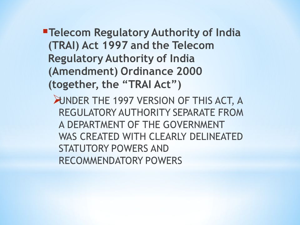 Telecom Regulatory Authority of India (TRAI) Act 1997 and the Telecom Regulatory Authority of India (Amendment) Ordinance 2000 (together, the TRAI Act) UNDER THE 1997 VERSION OF THIS ACT, A REGULATORY AUTHORITY SEPARATE FROM A DEPARTMENT OF THE GOVERNMENT WAS CREATED WITH CLEARLY DELINEATED STATUTORY POWERS AND RECOMMENDATORY POWERS