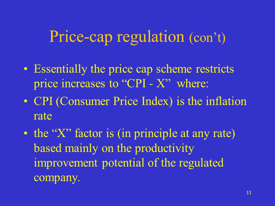 11 Price-cap regulation (cont) Essentially the price cap scheme restricts price increases to CPI - X where: CPI (Consumer Price Index) is the inflation rate the X factor is (in principle at any rate) based mainly on the productivity improvement potential of the regulated company.