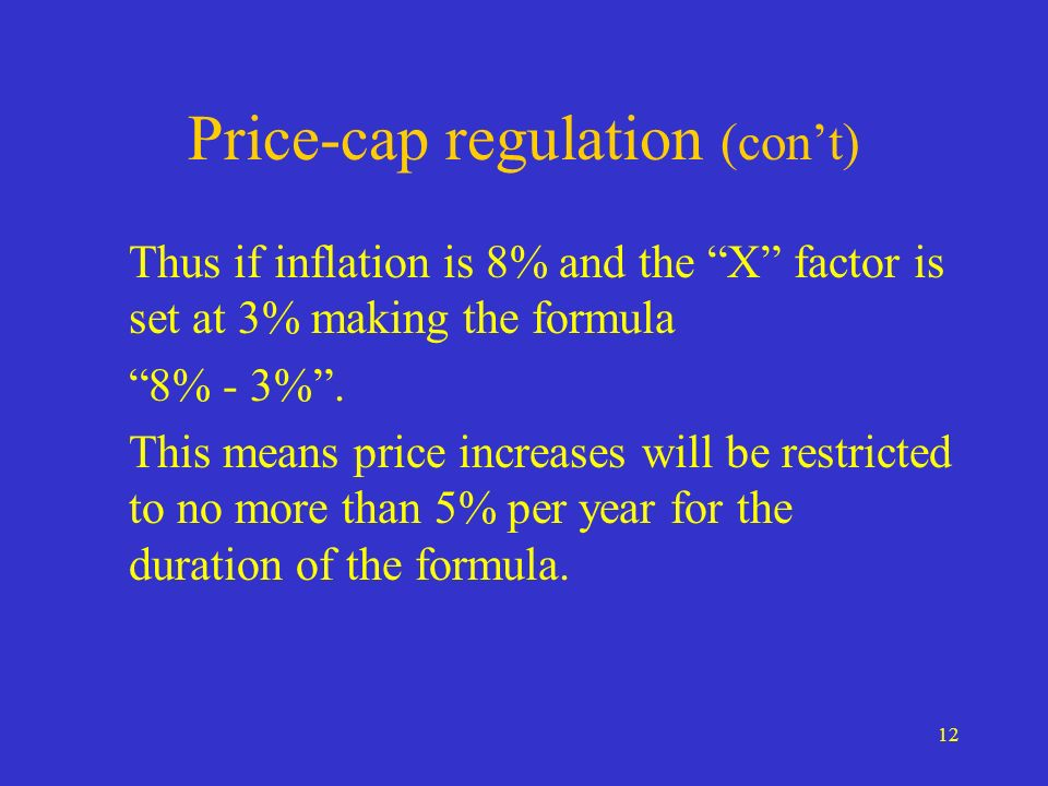 12 Price-cap regulation (cont) Thus if inflation is 8% and the X factor is set at 3% making the formula 8% - 3%. This means price increases will be re
