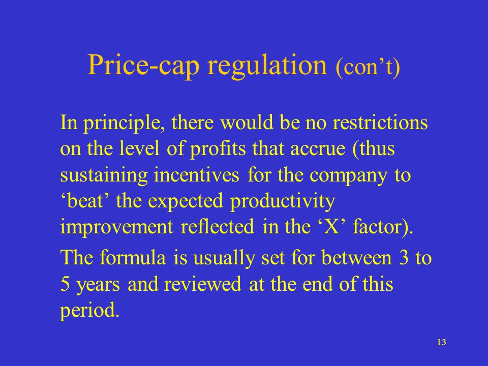 13 Price-cap regulation (cont) In principle, there would be no restrictions on the level of profits that accrue (thus sustaining incentives for the co