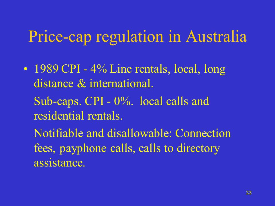 22 Price-cap regulation in Australia 1989 CPI - 4% Line rentals, local, long distance & international.