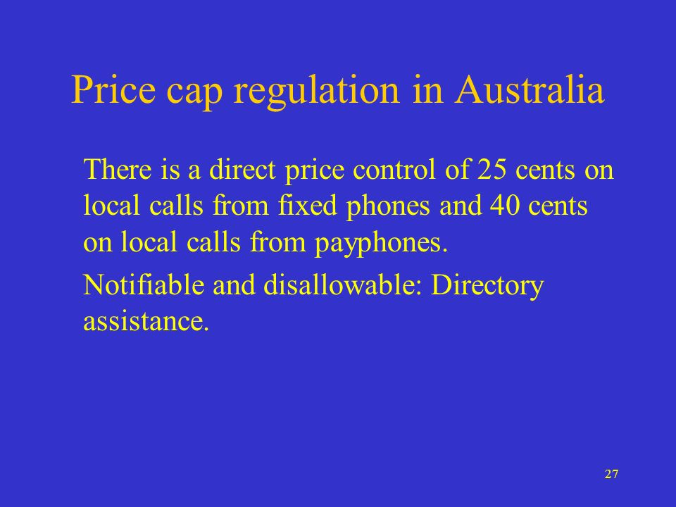 27 Price cap regulation in Australia There is a direct price control of 25 cents on local calls from fixed phones and 40 cents on local calls from pay