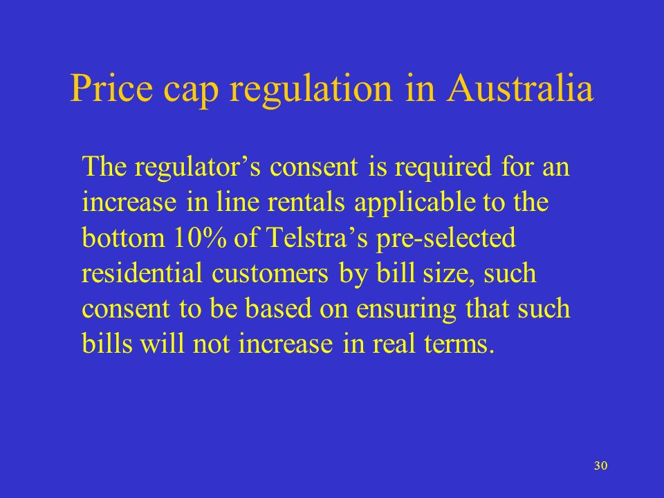30 Price cap regulation in Australia The regulators consent is required for an increase in line rentals applicable to the bottom 10% of Telstras pre-selected residential customers by bill size, such consent to be based on ensuring that such bills will not increase in real terms.