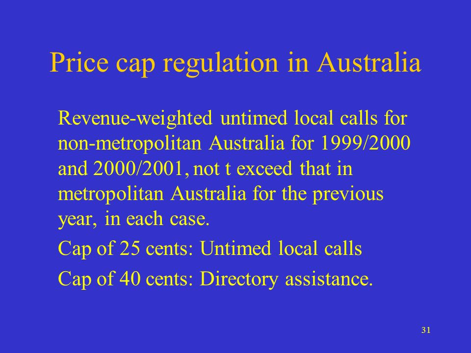 31 Price cap regulation in Australia Revenue-weighted untimed local calls for non-metropolitan Australia for 1999/2000 and 2000/2001, not t exceed that in metropolitan Australia for the previous year, in each case.