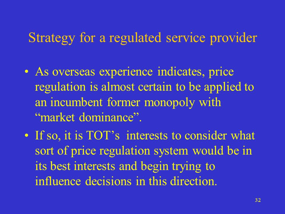 32 Strategy for a regulated service provider As overseas experience indicates, price regulation is almost certain to be applied to an incumbent former monopoly with market dominance.
