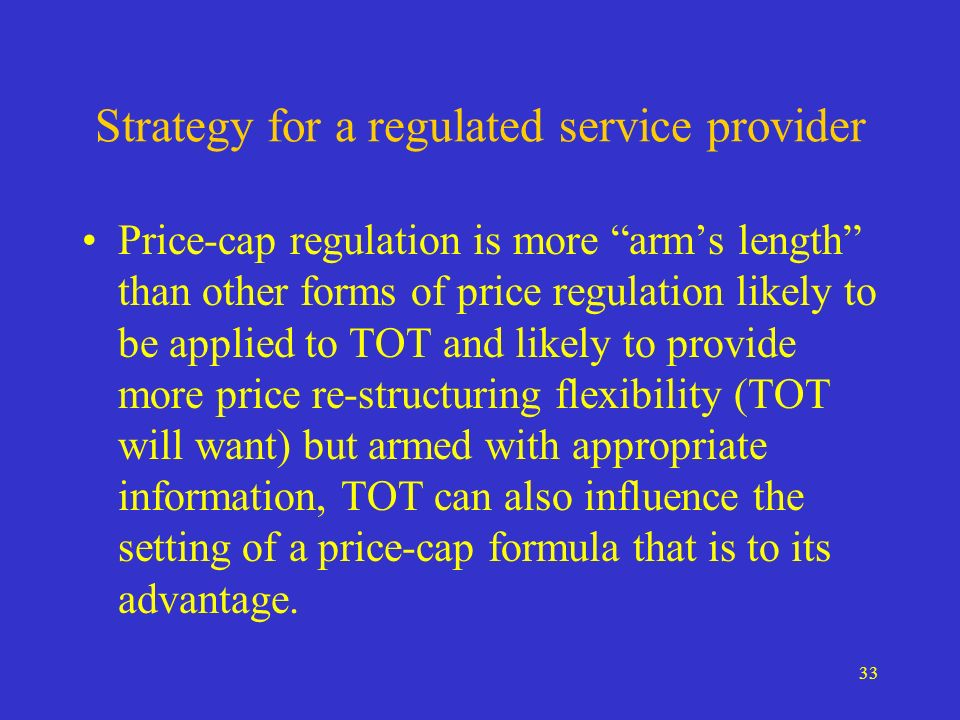 33 Strategy for a regulated service provider Price-cap regulation is more arms length than other forms of price regulation likely to be applied to TOT and likely to provide more price re-structuring flexibility (TOT will want) but armed with appropriate information, TOT can also influence the setting of a price-cap formula that is to its advantage.
