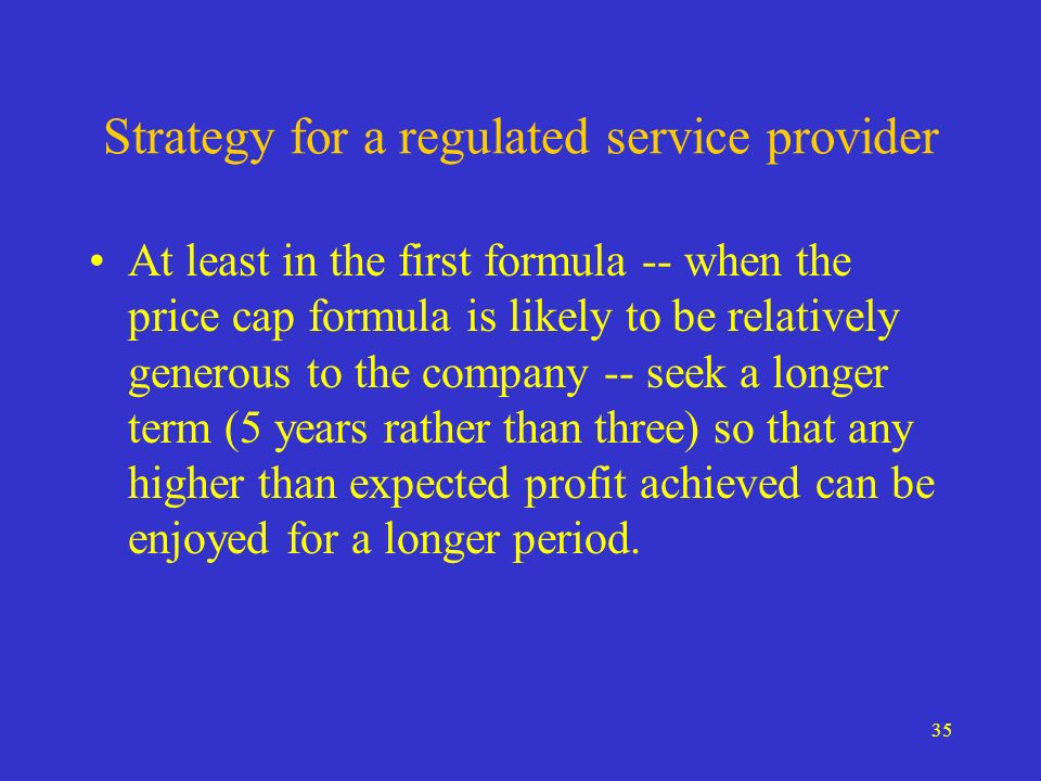 35 Strategy for a regulated service provider At least in the first formula -- when the price cap formula is likely to be relatively generous to the co