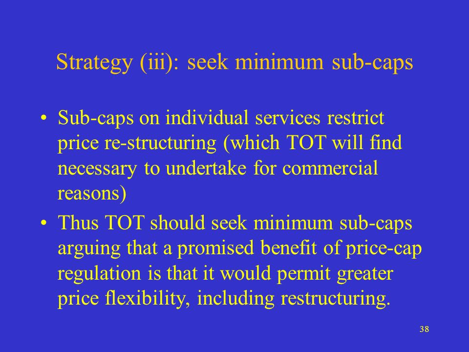 38 Strategy (iii): seek minimum sub-caps Sub-caps on individual services restrict price re-structuring (which TOT will find necessary to undertake for commercial reasons) Thus TOT should seek minimum sub-caps arguing that a promised benefit of price-cap regulation is that it would permit greater price flexibility, including restructuring.