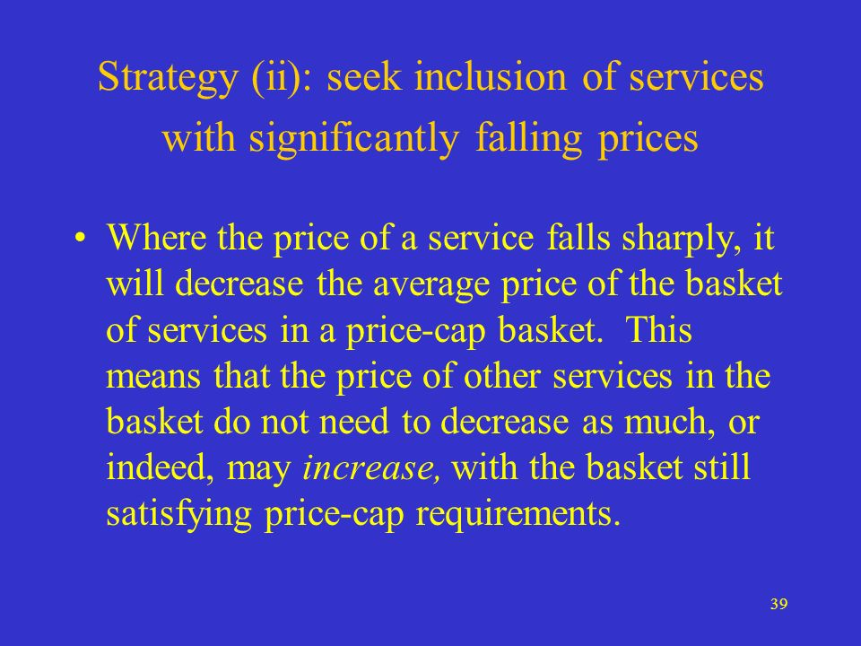39 Strategy (ii): seek inclusion of services with significantly falling prices Where the price of a service falls sharply, it will decrease the average price of the basket of services in a price-cap basket.