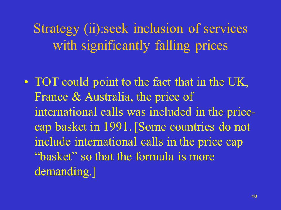 40 Strategy (ii):seek inclusion of services with significantly falling prices TOT could point to the fact that in the UK, France & Australia, the price of international calls was included in the price- cap basket in 1991.