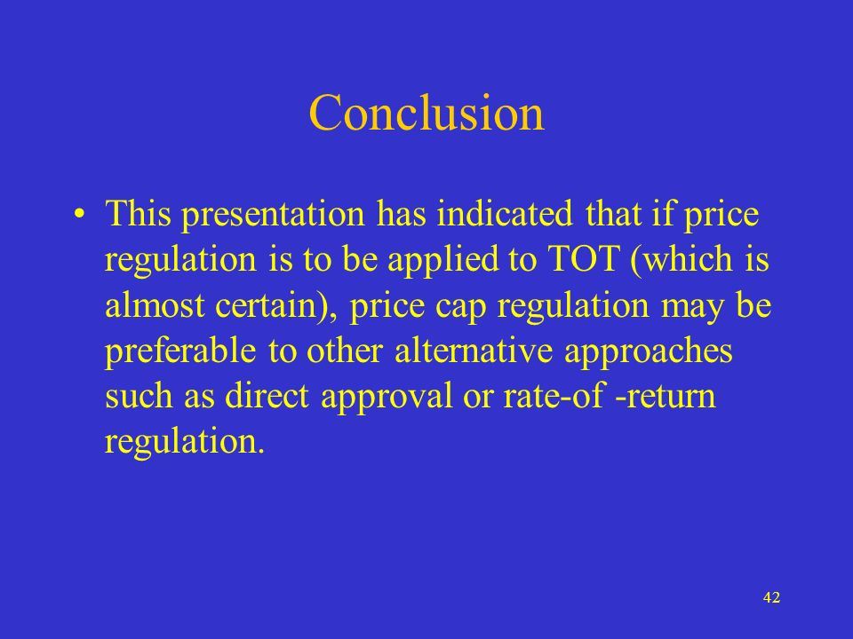42 Conclusion This presentation has indicated that if price regulation is to be applied to TOT (which is almost certain), price cap regulation may be preferable to other alternative approaches such as direct approval or rate-of -return regulation.