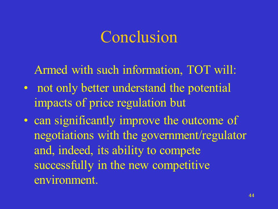 44 Conclusion Armed with such information, TOT will: not only better understand the potential impacts of price regulation but can significantly improv