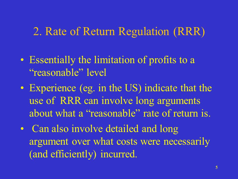 5 2. Rate of Return Regulation (RRR) Essentially the limitation of profits to a reasonable level Experience (eg. in the US) indicate that the use of R