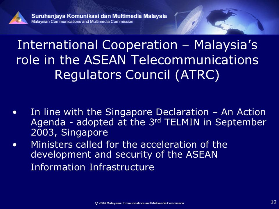 © 2004 Malaysian Communications and Multimedia Commission 10 International Cooperation – Malaysias role in the ASEAN Telecommunications Regulators Council (ATRC) In line with the Singapore Declaration – An Action Agenda - adopted at the 3 rd TELMIN in September 2003, Singapore Ministers called for the acceleration of the development and security of the ASEAN Information Infrastructure