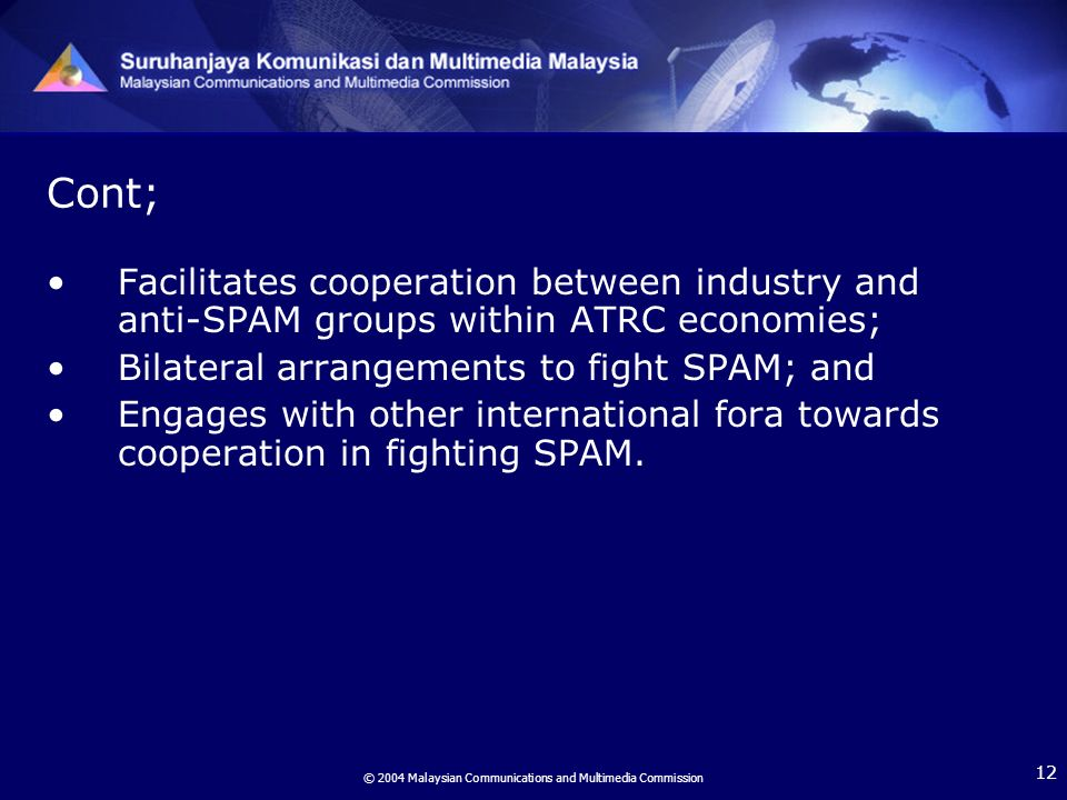 © 2004 Malaysian Communications and Multimedia Commission 12 Facilitates cooperation between industry and anti-SPAM groups within ATRC economies; Bilateral arrangements to fight SPAM; and Engages with other international fora towards cooperation in fighting SPAM.