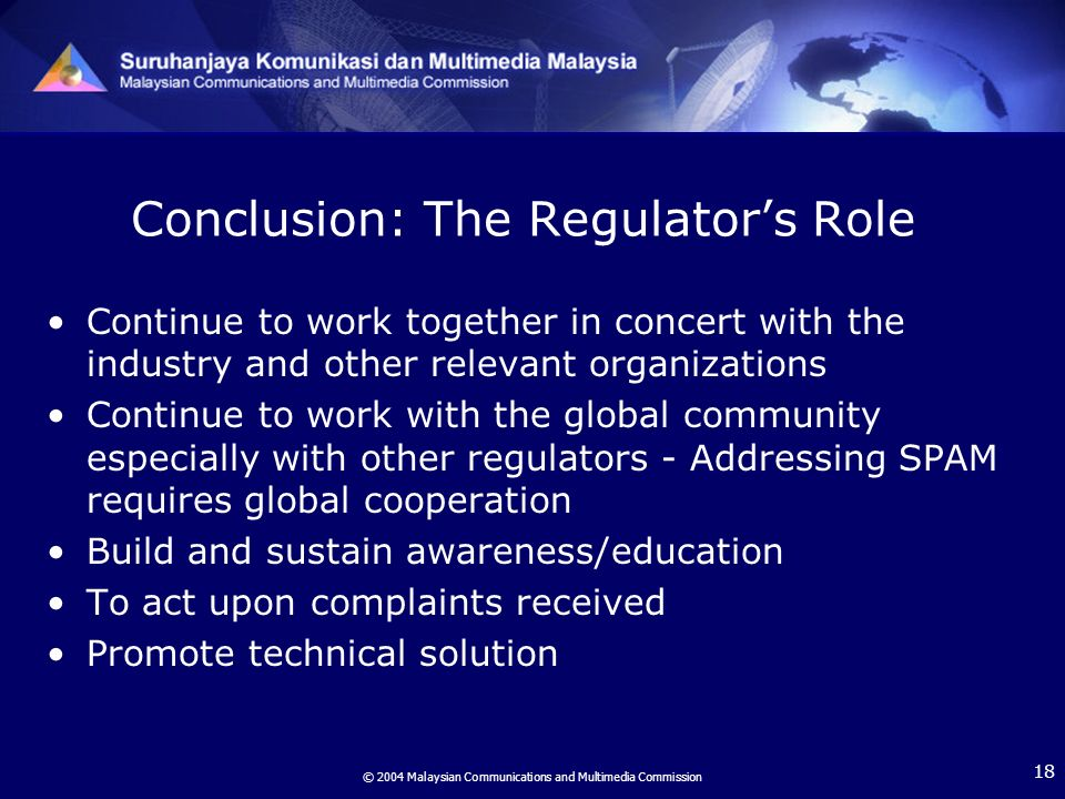 © 2004 Malaysian Communications and Multimedia Commission 18 Conclusion: The Regulators Role Continue to work together in concert with the industry and other relevant organizations Continue to work with the global community especially with other regulators - Addressing SPAM requires global cooperation Build and sustain awareness/education To act upon complaints received Promote technical solution