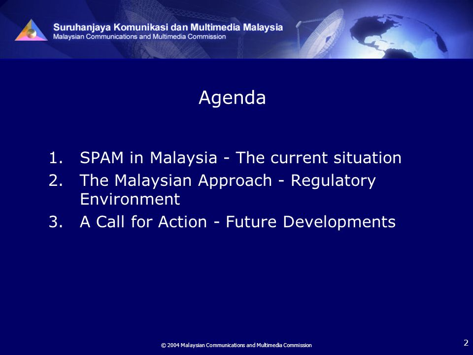 © 2004 Malaysian Communications and Multimedia Commission 2 Agenda 1.SPAM in Malaysia - The current situation 2.The Malaysian Approach - Regulatory Environment 3.A Call for Action - Future Developments