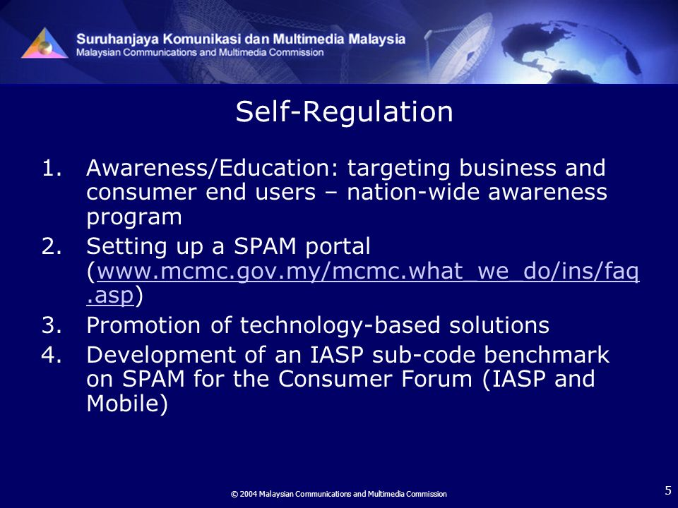 © 2004 Malaysian Communications and Multimedia Commission 5 Self-Regulation 1.Awareness/Education: targeting business and consumer end users – nation-wide awareness program 2.Setting up a SPAM portal (www.mcmc.gov.my/mcmc.what_we_do/ins/faq.asp)www.mcmc.gov.my/mcmc.what_we_do/ins/faq.asp 3.Promotion of technology-based solutions 4.Development of an IASP sub-code benchmark on SPAM for the Consumer Forum (IASP and Mobile)