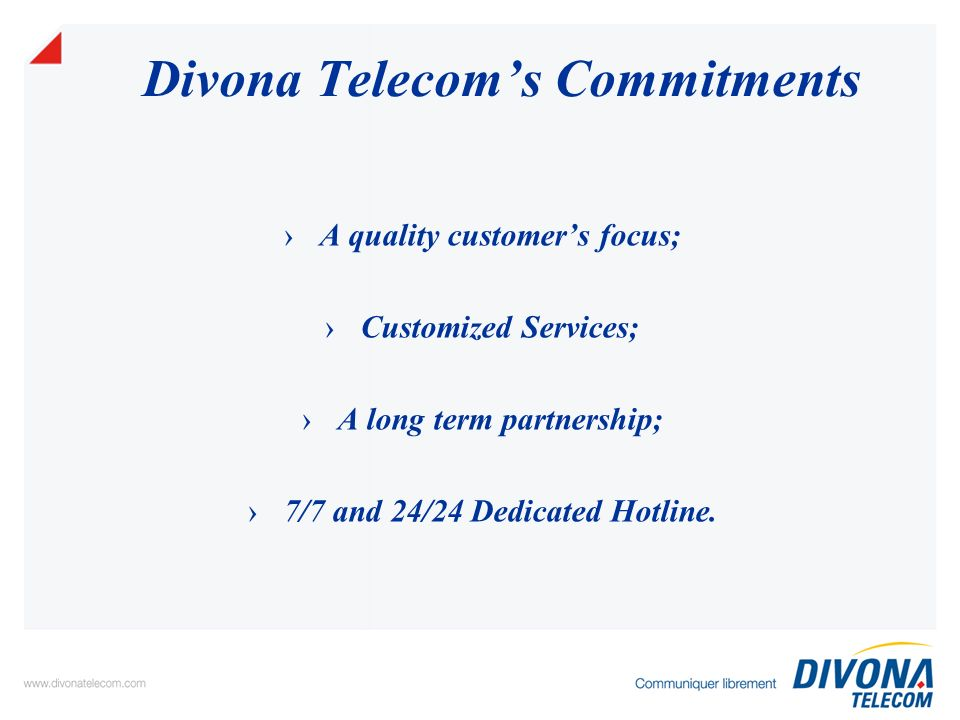 Divona Telecoms Services Divona Telecom developed a portfolio of services allowing customers to choose the best expected solution such as: Interconnection of the local area networks (VPN) VOIP Broadband Internet (throughout ISP) International Leased Lines Solutions for call centres Hosting Services