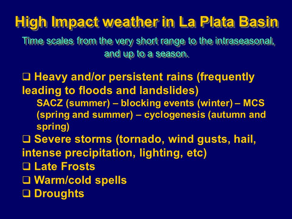 High Impact weather in La Plata Basin Time scales from the very short range to the intraseasonal, and up to a season. Heavy and/or persistent rains (f