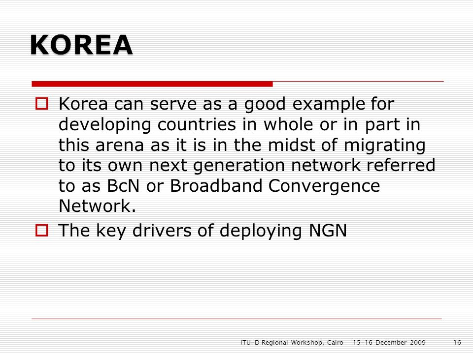 Korea can serve as a good example for developing countries in whole or in part in this arena as it is in the midst of migrating to its own next generation network referred to as BcN or Broadband Convergence Network.