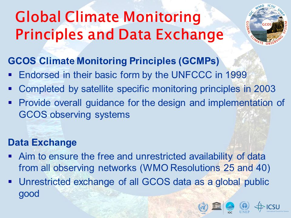 Global Climate Monitoring Principles and Data Exchange GCOS Climate Monitoring Principles (GCMPs) Endorsed in their basic form by the UNFCCC in 1999 C